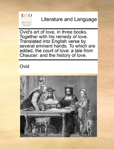 Ovid's art of love, in three books. Together with his remedy of love. Translated into English verse by several eminent h