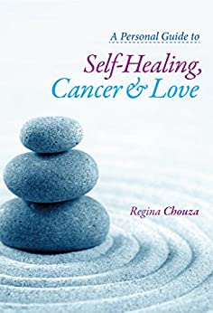 A Personal Guide to Self-Healing, Cancer and Love (English Edition) de [Chouza, Regina]