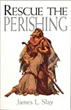 Rescue the Perishing, James L. Slay, 0871487292