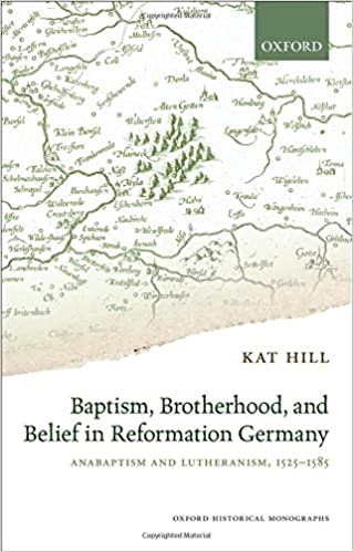 Baptism, Brotherhood, and Belief in Reformation Germany: Anabaptism and Lutheranism, 1525-1585 (Oxford Historical Monographs)