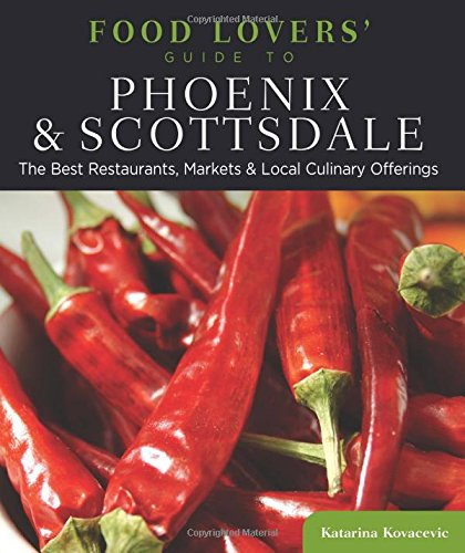 Food Lovers' Guide to® Phoenix & Scottsdale: The Best Restaurants, Markets & Local Culinary Offerings (Food Lovers' Series) by Katarina Kovacevic