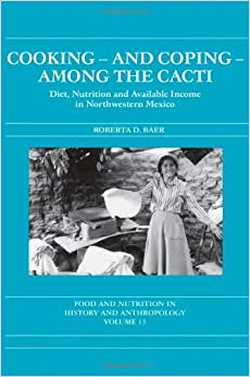 Cooking and Coping Among the Cacti: Diet, Nutrition and Available Income in Northwestern Mexico (Food and Nutrition in History and Anthropology)