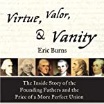 Virtue, Valor, and Vanity: The Inside Story of the Founding Fathers and the Price of a More Perfect Union | Eric Burns
