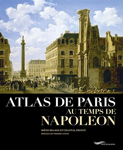 Atlas de Paris au temps de Napoléon Relié – 2 octobre 2014 Irene Delage Chantal Prevot Thierry Lentz Parigramme