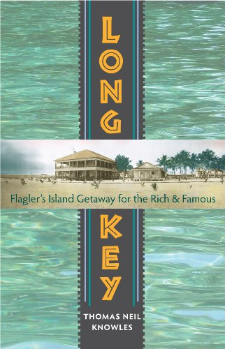 Long Key: Flagler's Island Getaway for the Rich and Famous (A Florida Quincentennial Book)