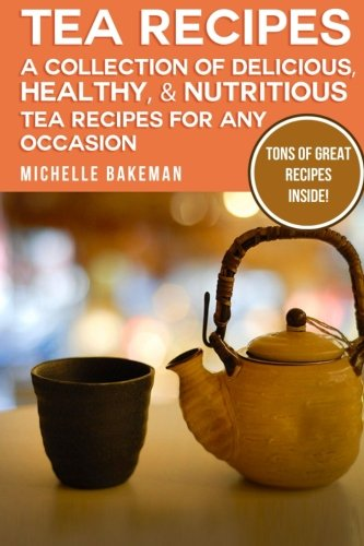 Tea Recipes: A Collection of Delicious, Healthy, & Nutritious Tea Recipes for Any Occasion