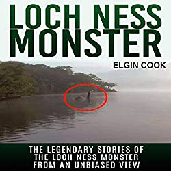 Loch Ness Monster: The Legendary Stories of the Loch Ness Monster from an Unbiased View