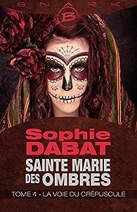 Sainte Marie des Ombres, tome 4 : La Voie du crépuscule par Sophie Dabat