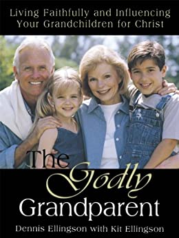 The Godly Grandparent : Living Faithfully and Influencing Your Grandchildren for Christ by [Ellingson, Dennis, Ellingson, Kit]