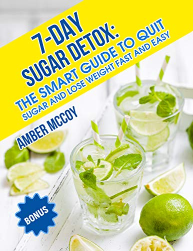 7-Day Sugar Detox: The smart guide to quit sugar and lose weight fast and easy.