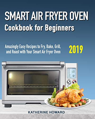 Smart Air Fryer Oven Cookbook for Beginners: Amazingly Easy Recipes to Fry, Bake, Grill, and Roast with Your Smart Air Fryer Oven by katherine  Howard