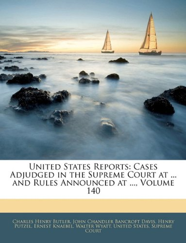 United States Reports: Cases Adjudged in the Supreme Court at ... and Rules Announced at ..., Volume 140 PDF