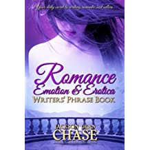 Romance, Emotion, and Erotica Writers' Phrase Book: Essential Reference and Thesaurus for Authors of All Romantic Fiction, including Contemporary, Historical, Paranormal, Science Fiction and Suspense