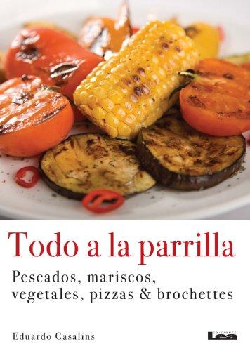 Todo a la parrilla, Pescados, mariscos, vegetales, pizzas & brochettes (Spanish Edition)