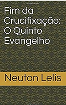 Fim da Crucifixação: O Quinto Evangelho (Portuguese Edition) by [Lelis, Neuton]
