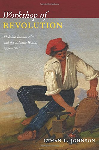 Workshop of Revolution: Plebeian Buenos Aires and the Atlantic World, 1776–1810