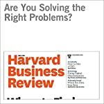 Are You Solving the Right Problems? | Thomas Wedell-Wedellsborg