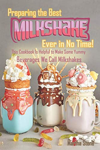 Preparing the Best Milkshakes Ever in No Time!: This Cookbook Is Helpful to Make Some Yummy Beverages We Call Milkshakes -