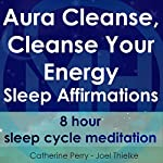 Aura Cleanse, Cleanse Your Energy, Sleep Affirmations: 8 Hour Sleep Cycle Meditation | Joel Thielke,Catherine Perry