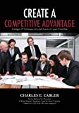 Create a Competitive Advantage, Charles Cabler, 1480061034