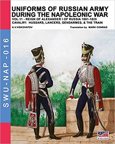 Uniforms of Russian army during the Napoleonic war vol.11: Cavalry: Hussars, Lancers, Gendarmes & the Train (Soldiers, Weapons & Uniforms NAP) (Volume 16)
