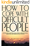 How To Cope With Difficult People: Coping With Controlling, Angry, Unreasonable, Annoying and Manipulative People (Dealing With Difficult People Book 1)
