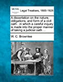 A dissertation on the nature, obligations, and form of a civil oath : in which a careful inquiry Is made into the proper manner of taking a judicial Oath ..., W. C. Brownlee, 1240150520