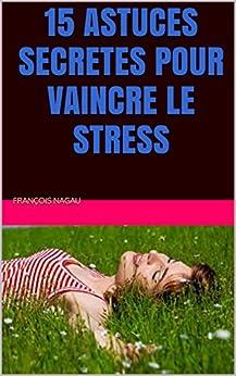 15 astuces secretes pour vaincre le stress french edition ebook fran ois nagau. Black Bedroom Furniture Sets. Home Design Ideas