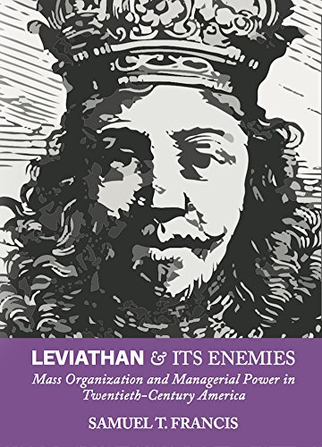 Leviathan and Its Enemies: Mass Organization and Managerial Power in Twentieth-Century America by [Francis, Samuel T]