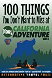 100 Things You Don't Want to Miss at Disney California Adventure 2016 (Ultimate Unauthorized Quick Guide 2016) (Volume 2)
