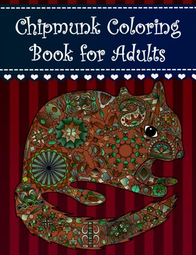 Chipmunk Coloring Book for Adults: Adult coloring book with chipmunks, pretty flowers, extreme detail mandalas, beautiful hearts, paisley shapes, ... baby chipmunks and amazing forest animals.
