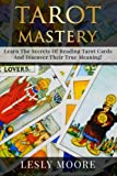 Tarot Mastery: Learn The Secrets Of Reading Tarot Cards And Discover Their True Meaning!