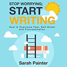 Stop Worrying; Start Writing: How to Overcome Fear, Self-Doubt, and Procrastination Audiobook by Sarah Painter Narrated by Sarah Painter