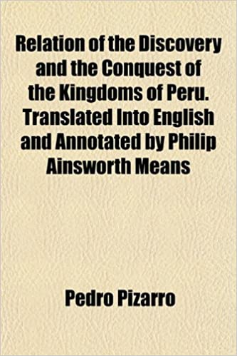 Book Relation of the Discovery and the Conquest of the Kingdoms of Peru. Translated Into English and Annotated by Philip Ainsworth Means