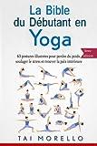 La bible du débutant en Yoga: 63 postures illustrées pour perdre du poids, soulager le stress et trouver la paix intérieure