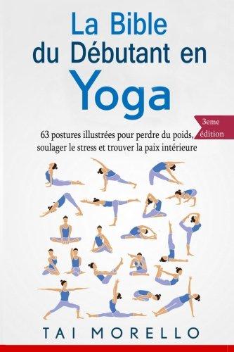 Amazon Fr La Bible Du Debutant En Yoga 63 Postures Illustrees Pour Perdre Du Poids Soulager Le Stress Et Trouver La Paix Interieure Morello Tai Livres