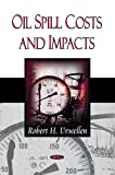 Oil Spill Costs and Impacts, Robert H. Urwellen, 1606921193