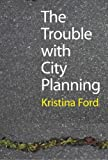 img - for The Trouble with City Planning: What New Orleans Can Teach Us by Kristina Ford (2010-08-30) book / textbook / text book
