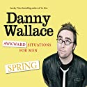 Awkward Situations for Men: Spring Audiobook by Danny Wallace Narrated by Danny Wallace
