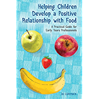 Helping Children Develop a Positive Relationship with Food: A Practical Guide for Early Years Professionals (English Edition)