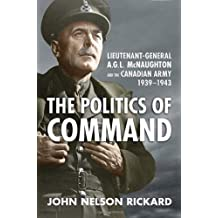 Politics of Command: Lieutenant-General A.G.L. McNaughton and the Canadian Army, 1939-1943 by John Nelson Rickard (2010-03-20)
