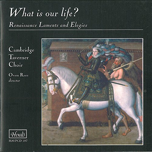 What Is Our Life? Renaissance Laments and Elegies / Cambridge Taverner Choir, Owen Rees, dir