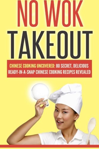 No Wok Takeout: No Wok Takeout; 80 Chinese Cooking Uncovered; 80 Secret, Delicious Ready-In-A-Snap Chinese Cooking Recipes Revealed (Cookbooks Of The Week) (Volume 1)