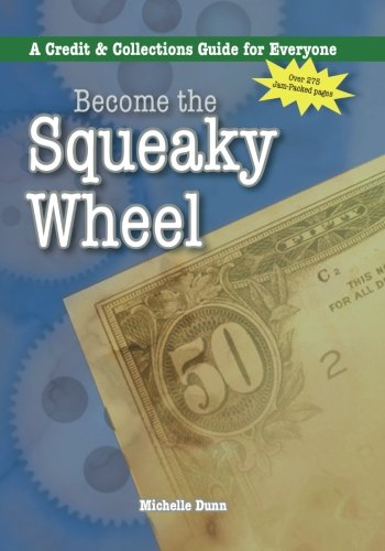 Become the Squeaky Wheel: A Credit & Collections Guide for Everyone (The Collecting Money Series) (Volume 4)