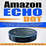 Amazon Echo Dot: The Complete User Guide to Learn Amazon Echo Dot from Beginner to Expert | Jordan Pittman