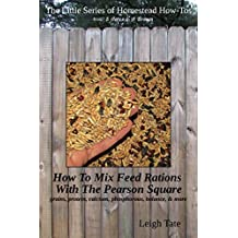 How To Mix Your Own Feed Rations With The Pearson Square: grains, protein, calcium, phosphorous, balance, & more (The Little Series of Homestead How-Tos from 5 Acres & A Dream Book 4)