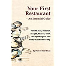Your First Restaurant - An Essential Guide: How to plan, research, analyze, finance, open, and operate your own...