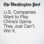 U.S. Companies Want to Play China's Game. They Just Can't Win It. | Emily Rauhala,Elizabeth Dwoskin