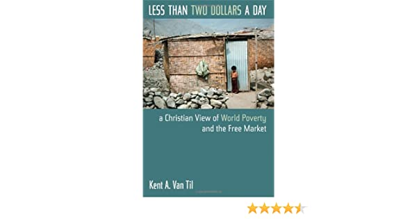 Less than two dollars a day a christian view of world poverty and less than two dollars a day a christian view of world poverty and the free market kent a van til 9780802817679 amazon books fandeluxe Images