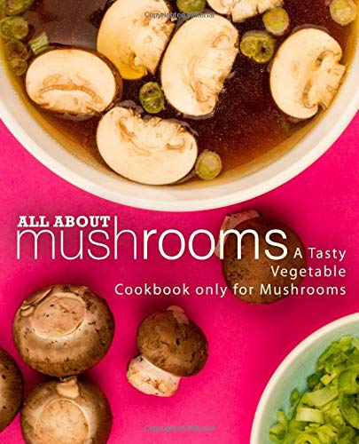 Download All About Mushrooms: A Tasty Vegetable Cookbook Only for Mushrooms pdf